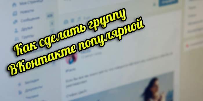 Как сделать группу ВКонтакте популярной